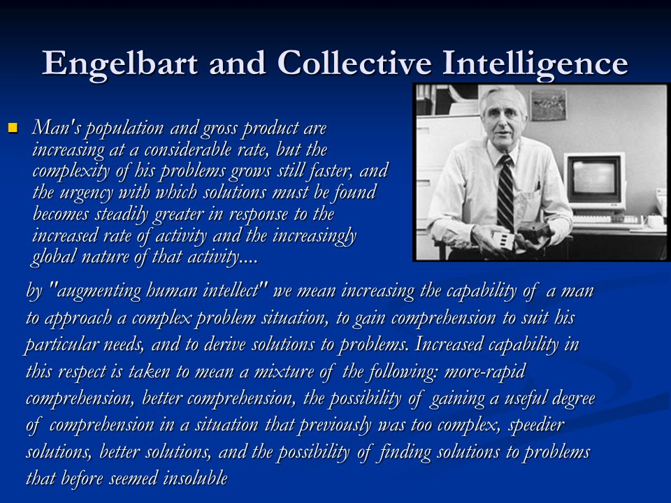 Engelbart and Collective Intelligence Man's population and gross product are increasing at a considerable rate, but the complexity of his problems gro