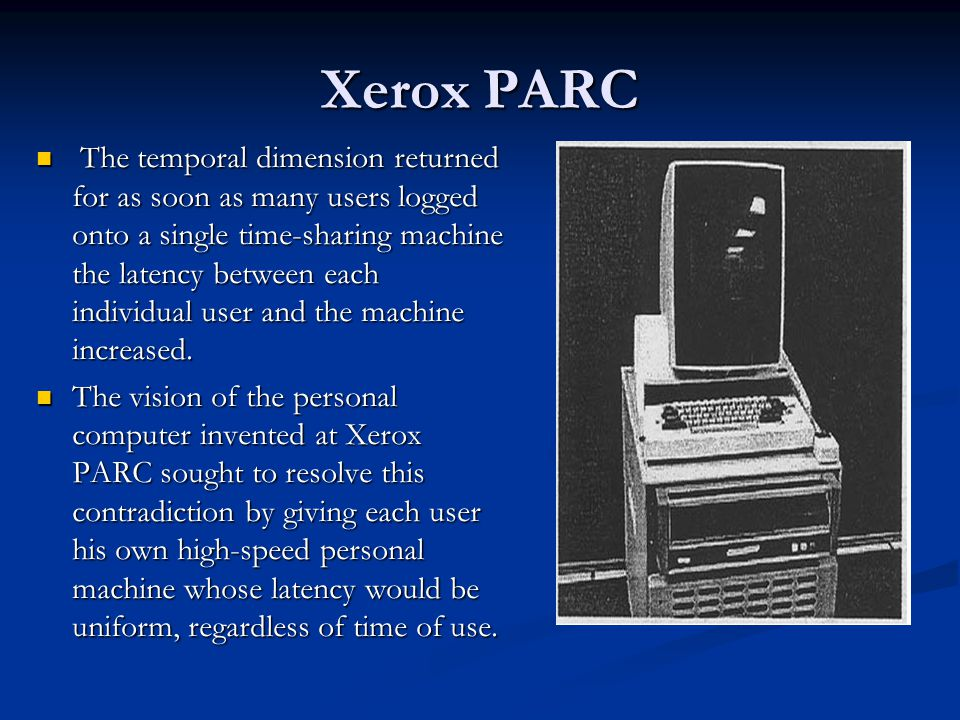 Xerox PARC The temporal dimension returned for as soon as many users logged onto a single time-sharing machine the latency between each individual user and the machine increased.