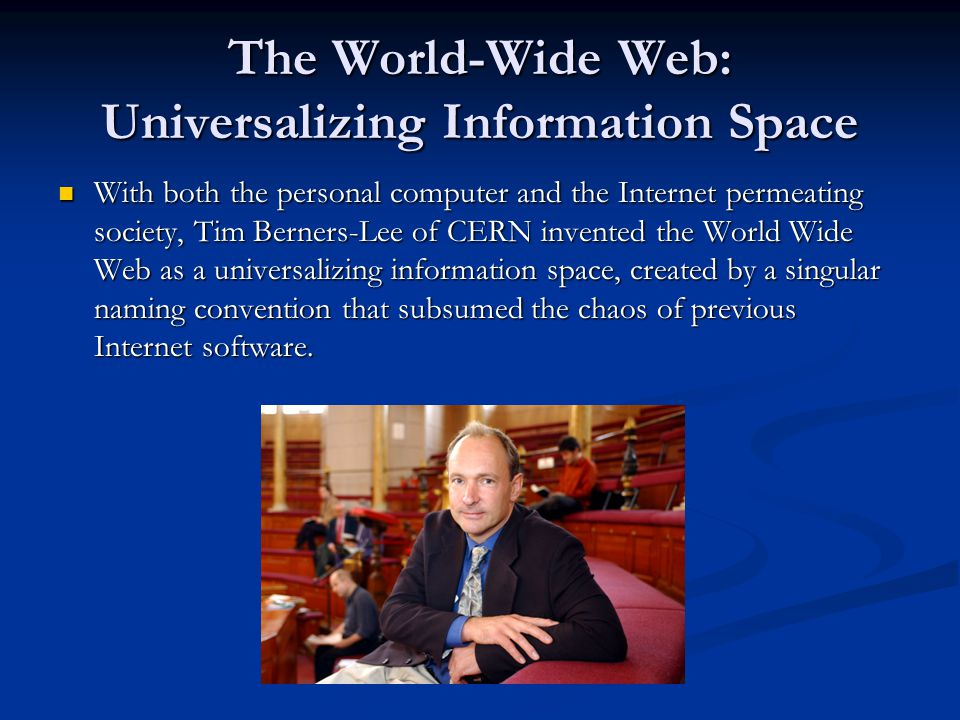 The World-Wide Web: Universalizing Information Space With both the personal computer and the Internet permeating society, Tim Berners-Lee of CERN invented the World Wide Web as a universalizing information space, created by a singular naming convention that subsumed the chaos of previous Internet software.