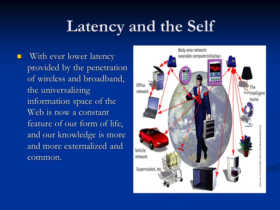 Latency and the Self With ever lower latency provided by the penetration of wireless and broadband, the universalizing information space of the Web is