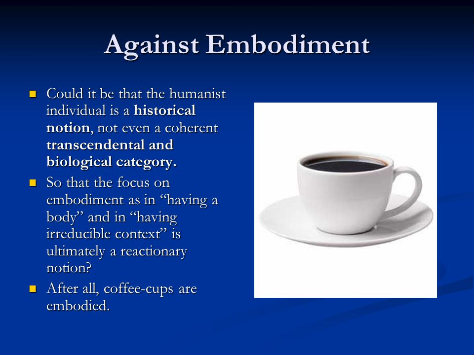 Against Embodiment Could it be that the humanist individual is a historical notion, not even a coherent transcendental and biological category.