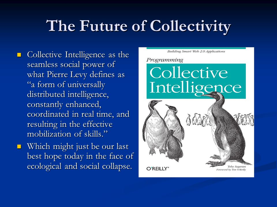 The Future of Collectivity Collective Intelligence as the seamless social power of what Pierre Levy defines as a form of universally distributed intelligence, constantly enhanced, coordinated in real time, and resulting in the effective mobilization of skills. Collective Intelligence as the seamless social power of what Pierre Levy defines as a form of universally distributed intelligence, constantly enhanced, coordinated in real time, and resulting in the effective mobilization of skills. Which might just be our last best hope today in the face of ecological and social collapse.
