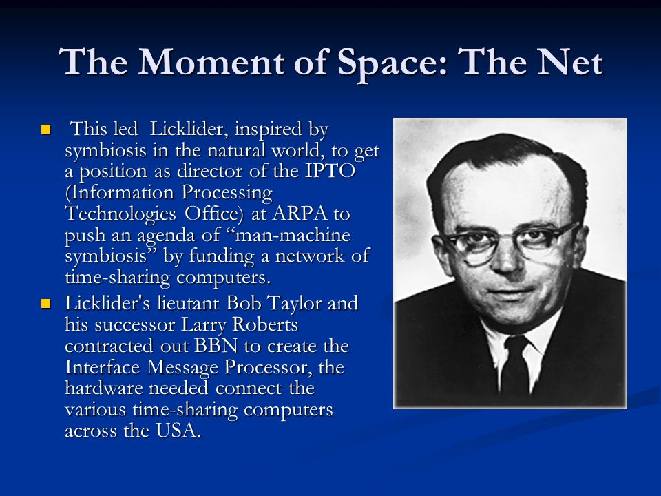 The Moment of Space: The Net This led Licklider, inspired by symbiosis in the natural world, to get a position as director of the IPTO (Information Processing Technologies Office) at ARPA to push an agenda of man-machine symbiosis by funding a network of time-sharing computers.