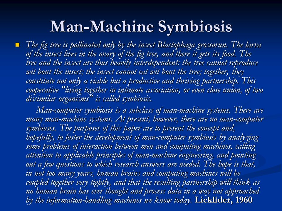 Man-Machine Symbiosis The fig tree is pollinated only by the insect Blastophaga grossorun. The larva of the insect lives in the ovary of the fig tree,