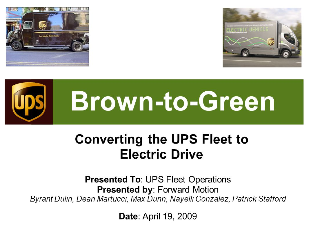 Brown-to-Green Converting the UPS Fleet to Electric Drive Presented To: UPS Fleet Operations Presented by: Forward Motion Byrant Dulin, Dean Martucci, Max Dunn, Nayelli Gonzalez, Patrick Stafford Date: April 19, 2009