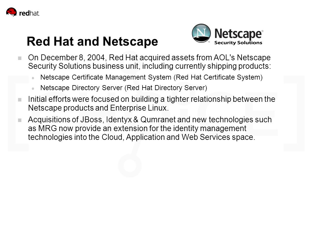 Red Hat and Netscape On December 8, 2004, Red Hat acquired assets from AOL s Netscape Security Solutions business unit, including currently shipping products: Netscape Certificate Management System (Red Hat Certificate System) Netscape Directory Server (Red Hat Directory Server) Initial efforts were focused on building a tighter relationship between the Netscape products and Enterprise Linux.