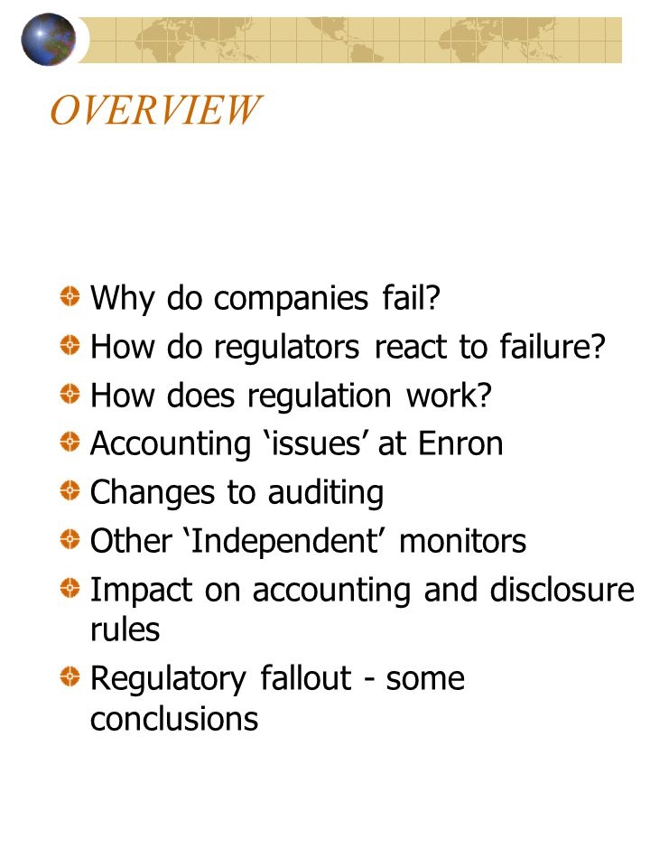 OVERVIEW Why do companies fail? How do regulators react to failure? How does regulation work? Accounting 'issues' at Enron Changes to auditing Other '