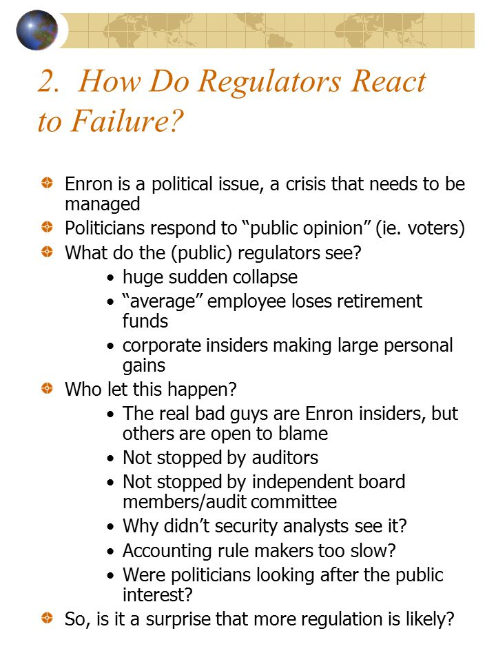 "2. How Do Regulators React to Failure? Enron is a political issue, a crisis that needs to be managed Politicians respond to ""public opinion"" (ie. vote"