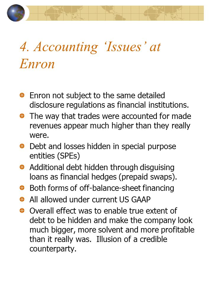 4. Accounting 'Issues' at Enron Enron not subject to the same detailed disclosure regulations as financial institutions. The way that trades were acco