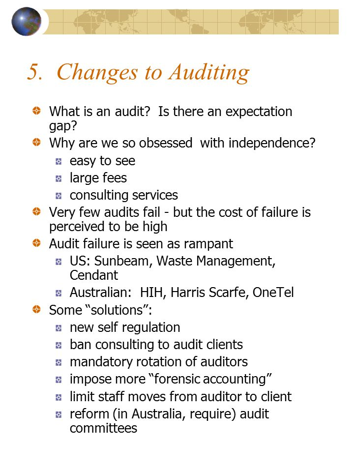 5. Changes to Auditing What is an audit? Is there an expectation gap? Why are we so obsessed with independence? easy to see large fees consulting serv