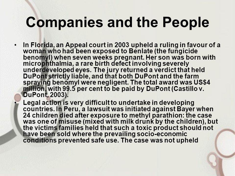 Companies and the People In Florida, an Appeal court in 2003 upheld a ruling in favour of a woman who had been exposed to Benlate (the fungicide benom