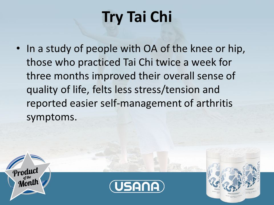 Try Tai Chi In a study of people with OA of the knee or hip, those who practiced Tai Chi twice a week for three months improved their overall sense of quality of life, felts less stress/tension and reported easier self-management of arthritis symptoms.
