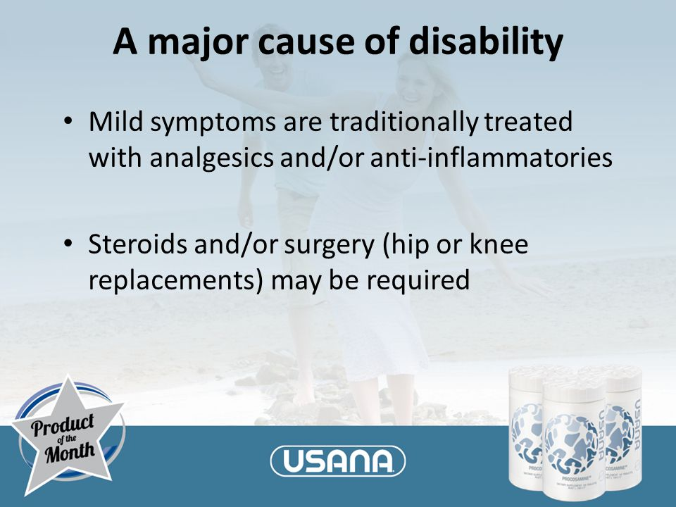 A major cause of disability Mild symptoms are traditionally treated with analgesics and/or anti-inflammatories Steroids and/or surgery (hip or knee re