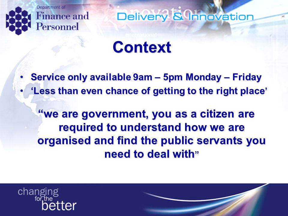 Context Service only available 9am – 5pm Monday – FridayService only available 9am – 5pm Monday – Friday 'Less than even chance of getting to the right place ''Less than even chance of getting to the right place ' we are government, you as a citizen are required to understand how we are organised and find the public servants you need to deal with
