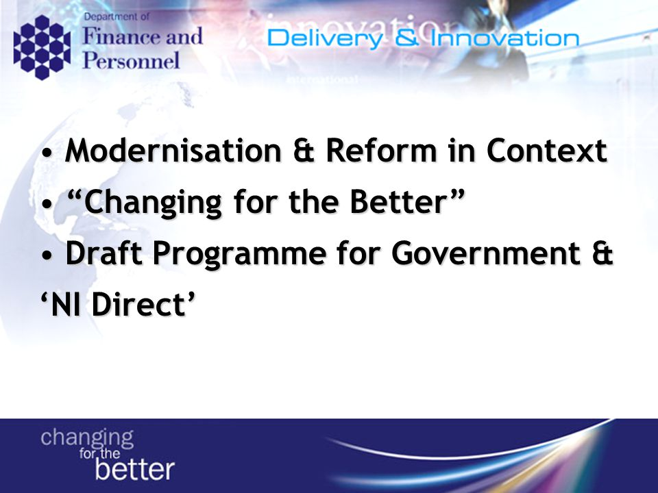 Modernisation & Reform in Context Modernisation & Reform in Context Changing for the Better Changing for the Better Draft Programme for Government & 'NI Direct' Draft Programme for Government & 'NI Direct'