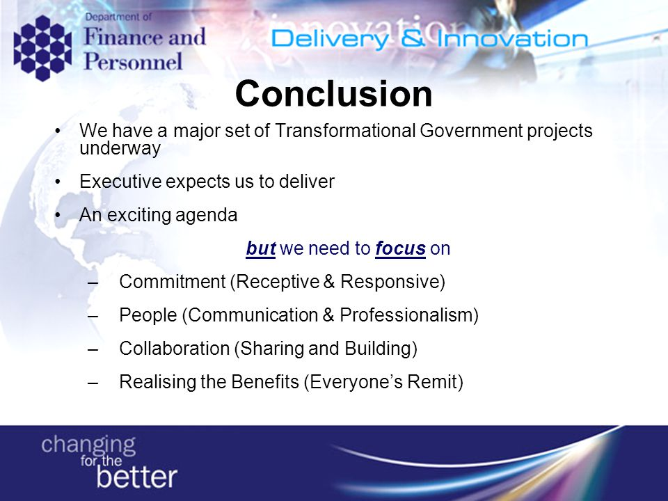 Conclusion We have a major set of Transformational Government projects underway Executive expects us to deliver An exciting agenda but we need to focus on – Commitment (Receptive & Responsive) – People (Communication & Professionalism) – Collaboration (Sharing and Building) – Realising the Benefits (Everyone's Remit)
