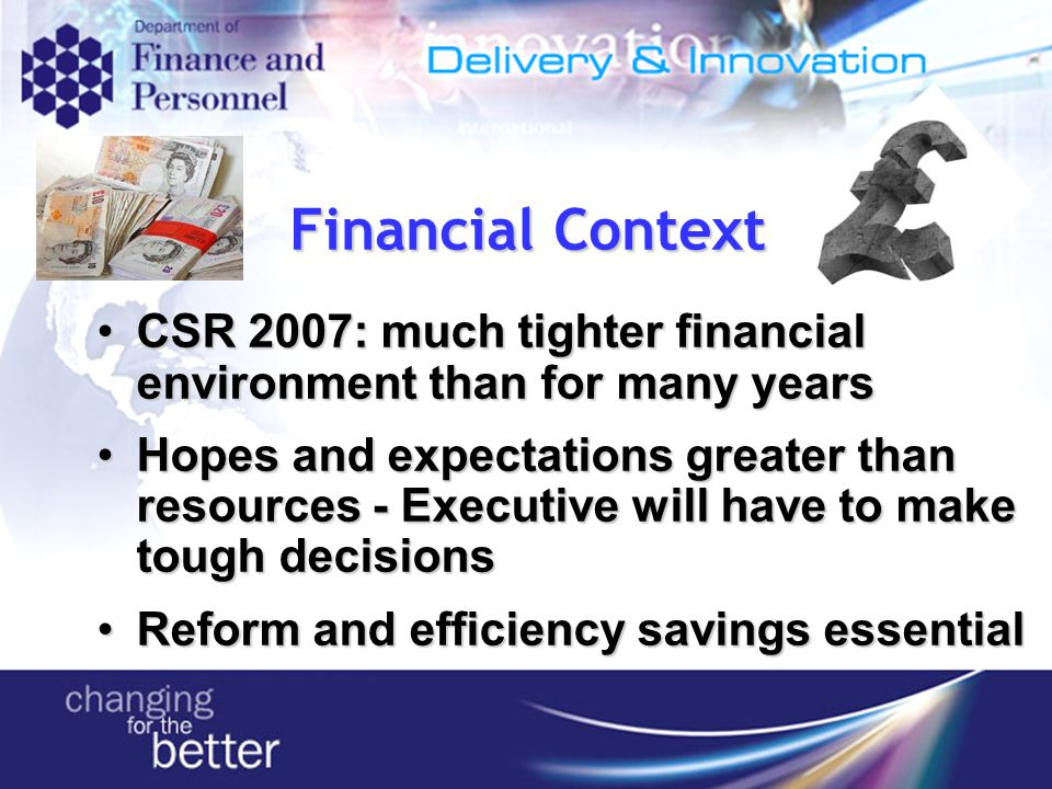Financial Context CSR 2007: much tighter financial environment than for many yearsCSR 2007: much tighter financial environment than for many years Hopes and expectations greater than resources - Executive will have to make tough decisionsHopes and expectations greater than resources - Executive will have to make tough decisions Reform and efficiency savings essentialReform and efficiency savings essential