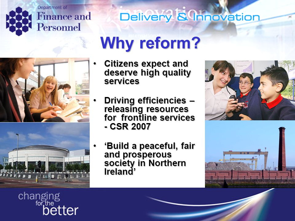 Citizens expect and deserve high quality servicesCitizens expect and deserve high quality services Driving efficiencies – releasing resources for frontline services - CSR 2007Driving efficiencies – releasing resources for frontline services - CSR 2007 'Build a peaceful, fair and prosperous society in Northern Ireland''Build a peaceful, fair and prosperous society in Northern Ireland' Why reform