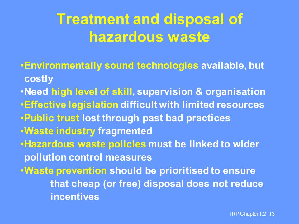 TRP Chapter 1.2 13 Treatment and disposal of hazardous waste Environmentally sound technologies available, but costly Need high level of skill, supervision & organisation Effective legislation difficult with limited resources Public trust lost through past bad practices Waste industry fragmented Hazardous waste policies must be linked to wider pollution control measures Waste prevention should be prioritised to ensure that cheap (or free) disposal does not reduce incentives