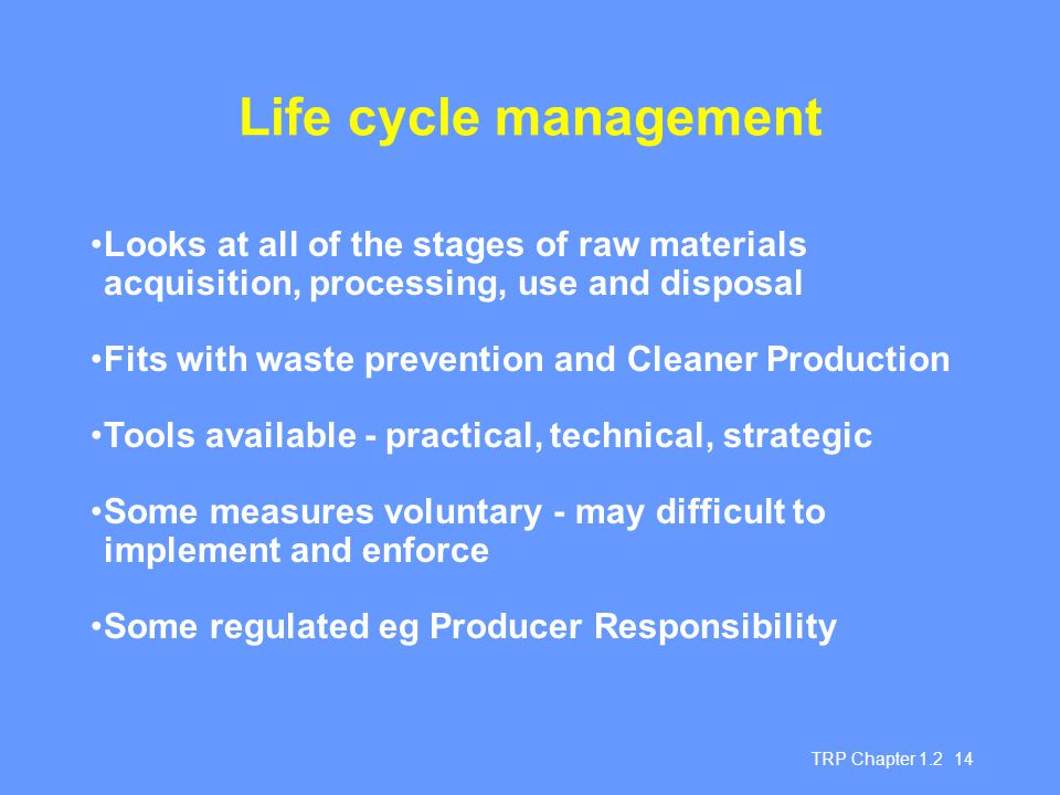 TRP Chapter 1.2 14 Life cycle management Looks at all of the stages of raw materials acquisition, processing, use and disposal Fits with waste prevention and Cleaner Production Tools available - practical, technical, strategic Some measures voluntary - may difficult to implement and enforce Some regulated eg Producer Responsibility