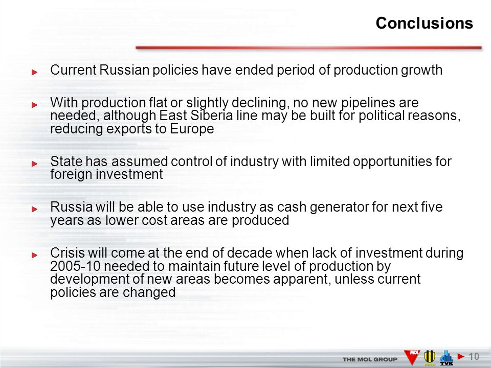 Conclusions Current Russian policies have ended period of production growth With production flat or slightly declining, no new pipelines are needed, although East Siberia line may be built for political reasons, reducing exports to Europe State has assumed control of industry with limited opportunities for foreign investment Russia will be able to use industry as cash generator for next five years as lower cost areas are produced Crisis will come at the end of decade when lack of investment during 2005-10 needed to maintain future level of production by development of new areas becomes apparent, unless current policies are changed ► 10
