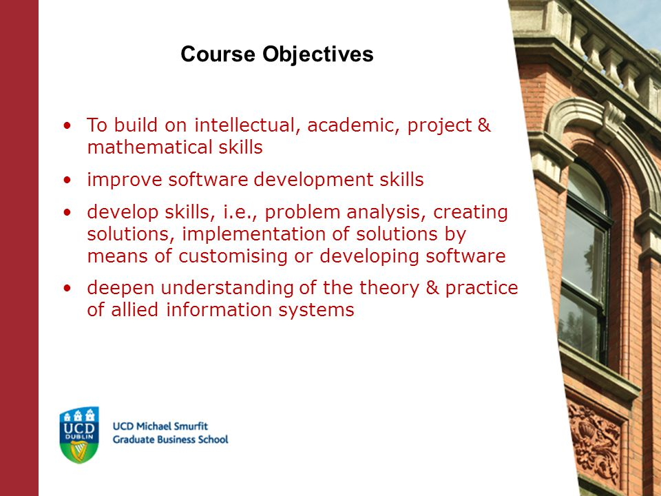 Course Objectives To build on intellectual, academic, project & mathematical skills improve software development skills develop skills, i.e., problem analysis, creating solutions, implementation of solutions by means of customising or developing software deepen understanding of the theory & practice of allied information systems