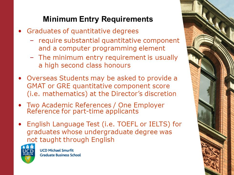 Minimum Entry Requirements Graduates of quantitative degrees –require substantial quantitative component and a computer programming element –The minimum entry requirement is usually a high second class honours Overseas Students may be asked to provide a GMAT or GRE quantitative component score (i.e.