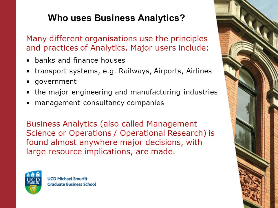Our MSc in Business Analytics is a specialist management programme which builds on students' technical and analytical knowledge and experience, and provides the technical skills needed to o model practical problems, o develop solution approaches o and implement these techniques (e.g., customise or develop software) in a business problem-solving environment.