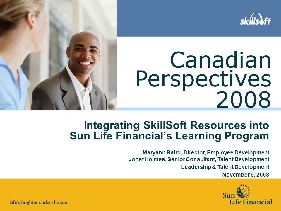 Perspectives 2008 Canadian Integrating SkillSoft Resources into Sun Life Financial's Learning Program Maryann Baird, Director, Employee Development Janet Holmes, Senior Consultant, Talent Development Leadership & Talent Development November 6, 2008