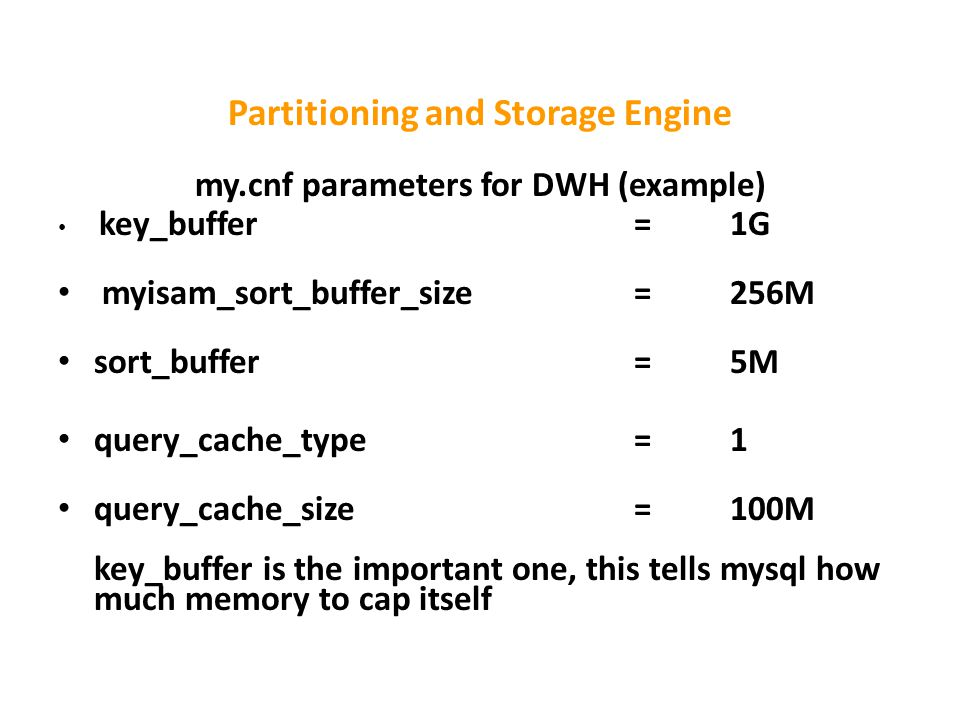 Partitioning and Storage Engine my.cnf parameters for DWH (example) key_buffer=1G myisam_sort_buffer_size=256M sort_buffer=5M query_cache_type=1 query_cache_size=100M key_buffer is the important one, this tells mysql how much memory to cap itself