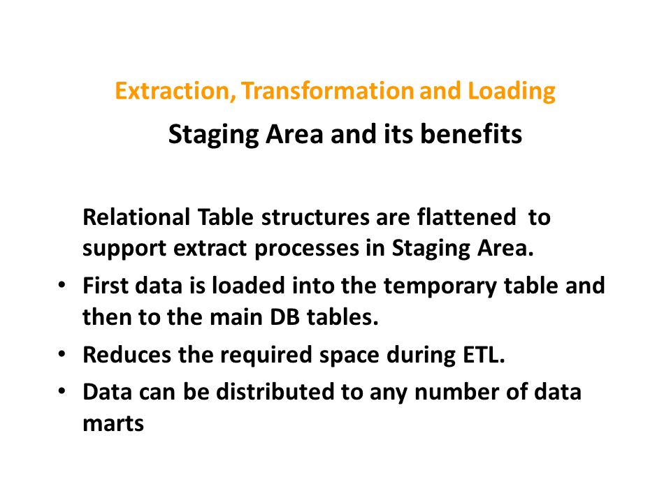 Extraction, Transformation and Loading Staging Area and its benefits Relational Table structures are flattened to support extract processes in Staging Area.