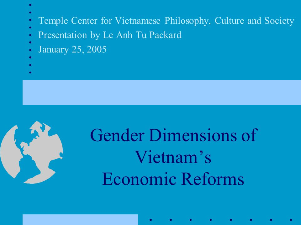 Gender Dimensions of Vietnam's Economic Reforms Temple Center for Vietnamese Philosophy, Culture and Society Presentation by Le Anh Tu Packard January