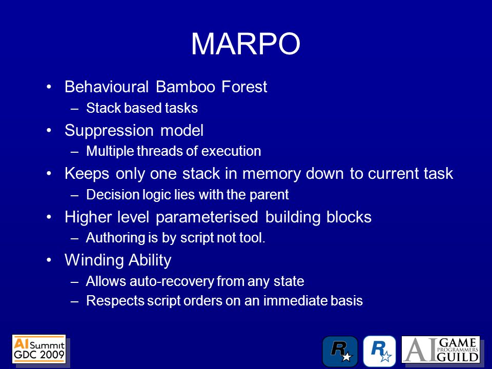 Behavioural Bamboo Forest –Stack based tasks Suppression model –Multiple threads of execution Keeps only one stack in memory down to current task –Decision logic lies with the parent Higher level parameterised building blocks –Authoring is by script not tool.