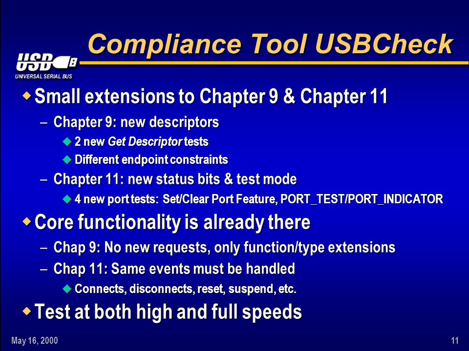 May 16, 200011 Compliance Tool USBCheck w Small extensions to Chapter 9 & Chapter 11 – Chapter 9: new descriptors u 2 new Get Descriptor tests u Diffe