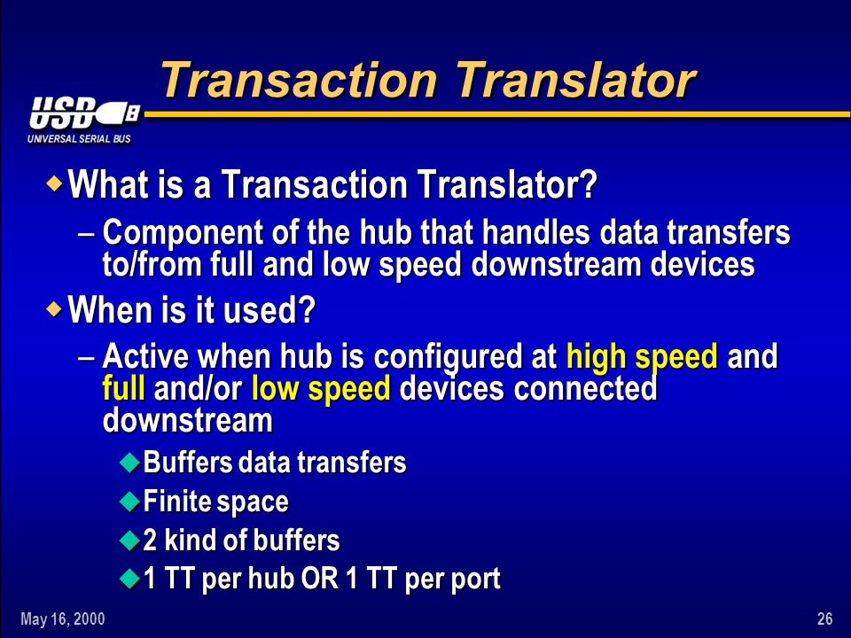 May 16, 200026 Transaction Translator w What is a Transaction Translator? – Component of the hub that handles data transfers to/from full and low spee