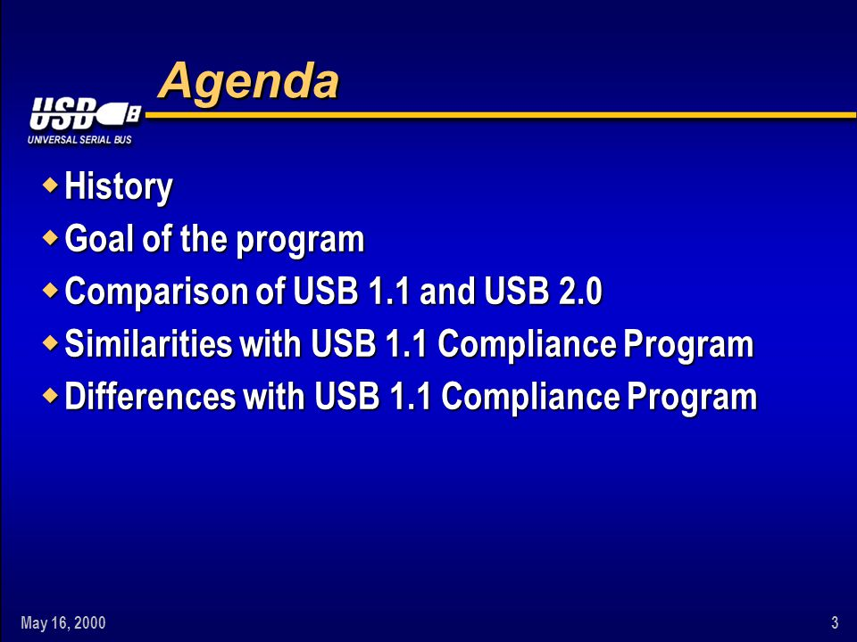 May 16, 20003 Agenda w History w Goal of the program w Comparison of USB 1.1 and USB 2.0 w Similarities with USB 1.1 Compliance Program w Differences