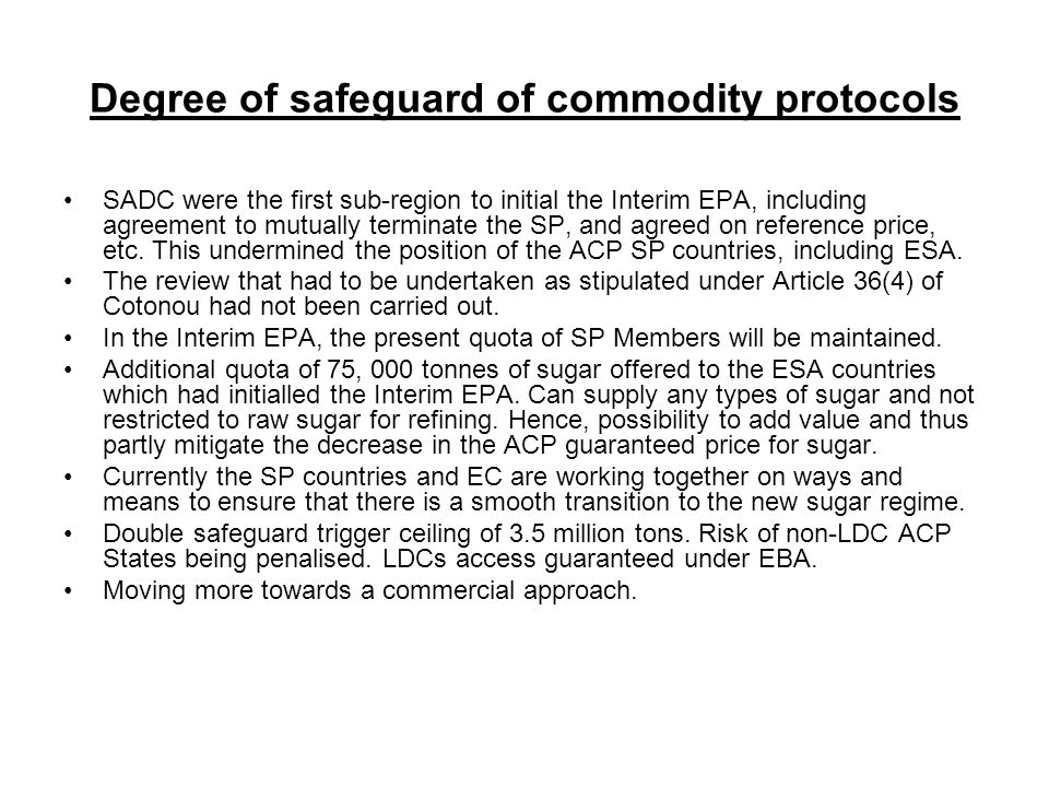 Degree of safeguard of commodity protocols SADC were the first sub-region to initial the Interim EPA, including agreement to mutually terminate the SP, and agreed on reference price, etc.