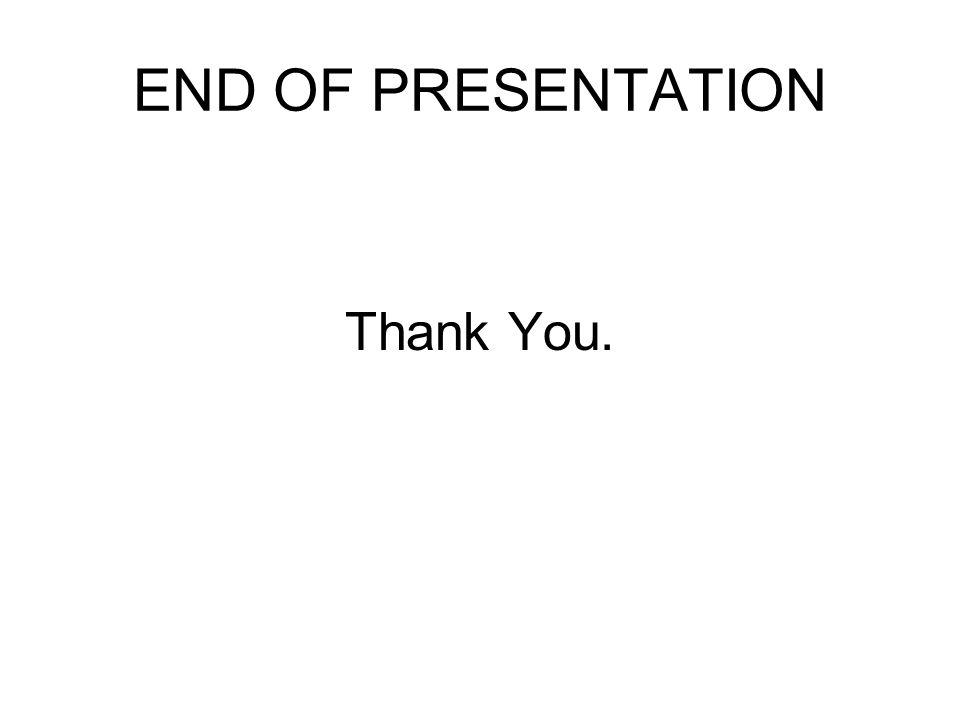 END OF PRESENTATION Thank You.