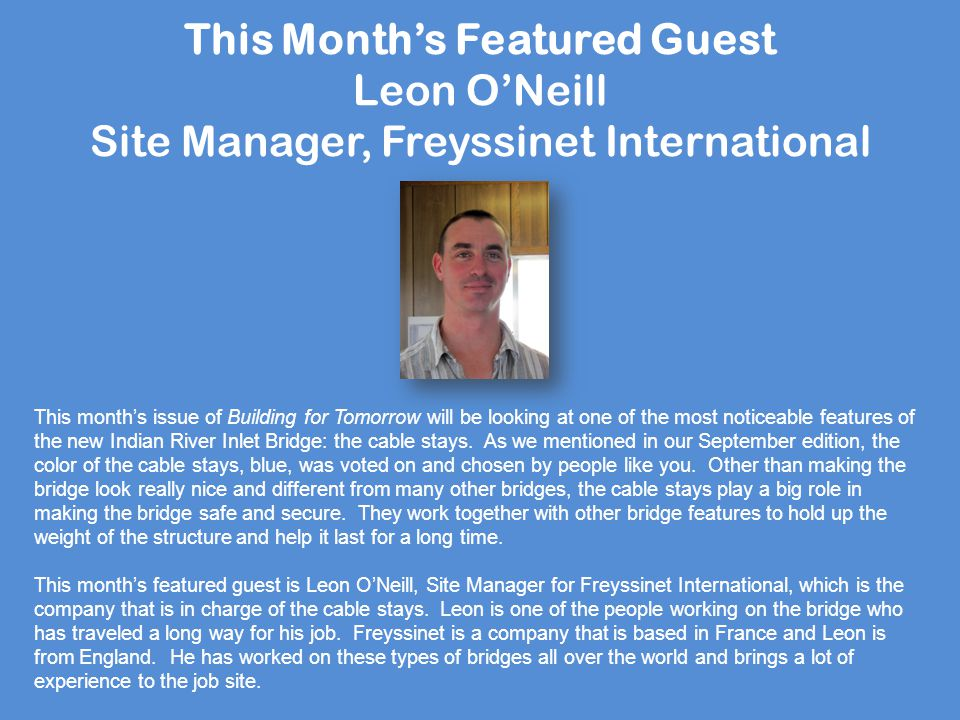 This Month's Featured Guest Leon O'Neill Site Manager, Freyssinet International This month's issue of Building for Tomorrow will be looking at one of the most noticeable features of the new Indian River Inlet Bridge: the cable stays.