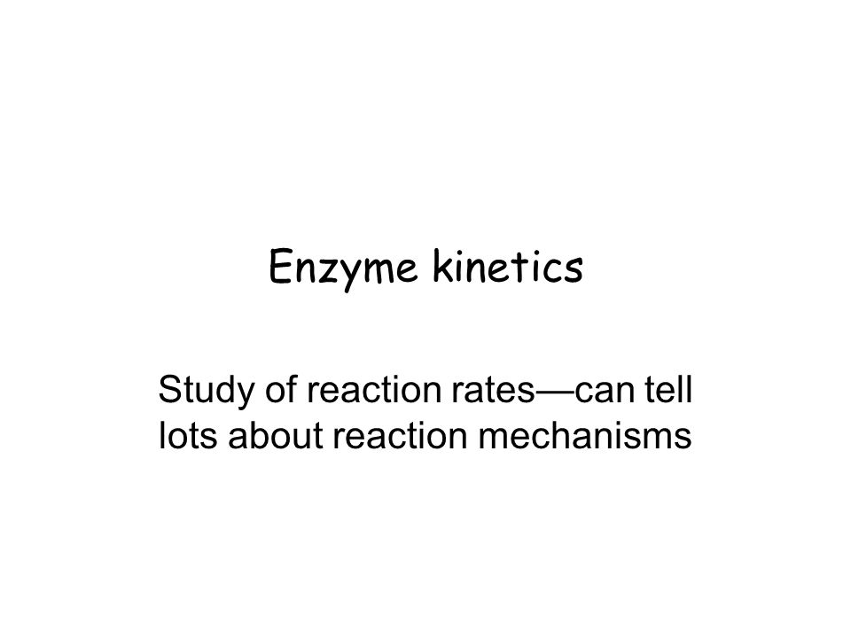 Enzyme kinetics Study of reaction rates—can tell lots about reaction mechanisms