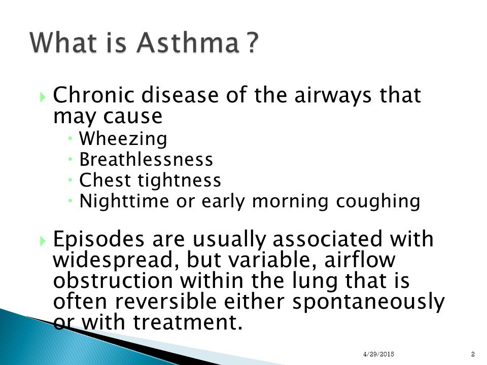  Chronic disease of the airways that may cause  Wheezing  Breathlessness  Chest tightness  Nighttime or early morning coughing  Episodes are usually associated with widespread, but variable, airflow obstruction within the lung that is often reversible either spontaneously or with treatment.