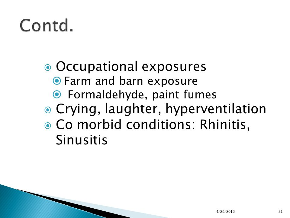  Occupational exposures  Farm and barn exposure  Formaldehyde, paint fumes  Crying, laughter, hyperventilation  Co morbid conditions: Rhinitis, Sinusitis 214/29/2015
