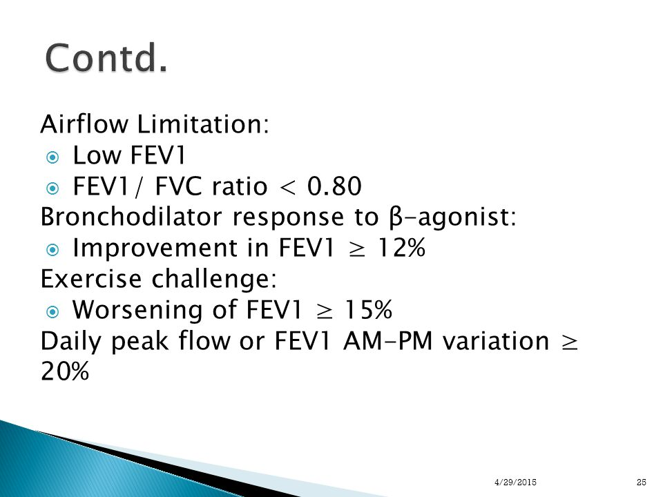 Airflow Limitation:  Low FEV1  FEV1/ FVC ratio < 0.80 Bronchodilator response to β-agonist:  Improvement in FEV1 ≥ 12% Exercise challenge:  Worsening of FEV1 ≥ 15% Daily peak flow or FEV1 AM-PM variation ≥ 20% 254/29/2015