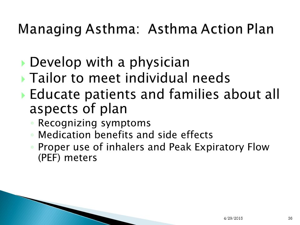 Managing Asthma: Asthma Action Plan  Develop with a physician  Tailor to meet individual needs  Educate patients and families about all aspects of plan ◦ Recognizing symptoms ◦ Medication benefits and side effects ◦ Proper use of inhalers and Peak Expiratory Flow (PEF) meters 364/29/2015