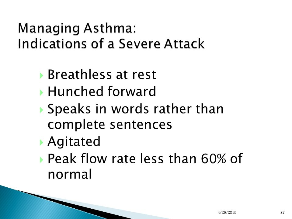 Managing Asthma: Indications of a Severe Attack  Breathless at rest  Hunched forward  Speaks in words rather than complete sentences  Agitated  Peak flow rate less than 60% of normal 374/29/2015