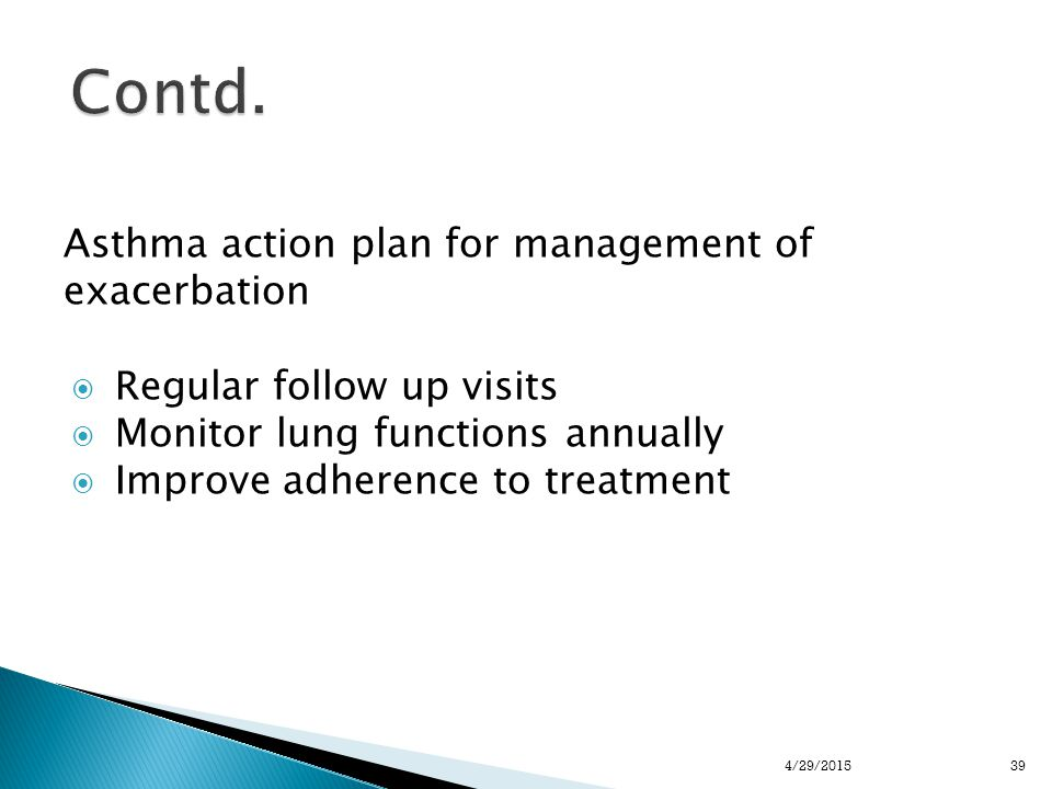 Asthma action plan for management of exacerbation  Regular follow up visits  Monitor lung functions annually  Improve adherence to treatment 394/29/2015
