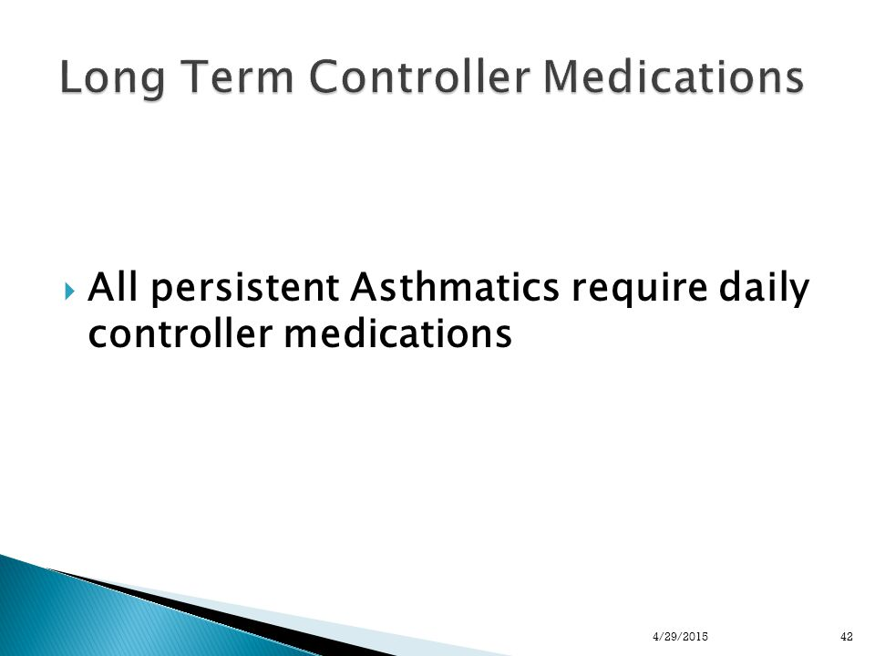  All persistent Asthmatics require daily controller medications 424/29/2015