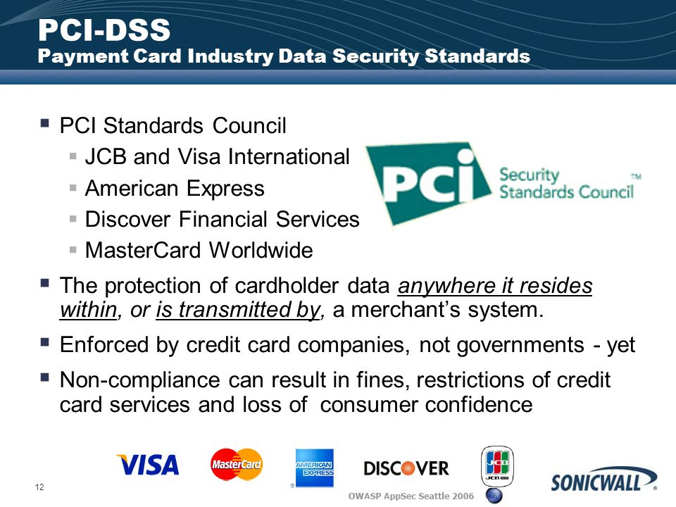 12 PCI-DSS Payment Card Industry Data Security Standards  PCI Standards Council  JCB and Visa International  American Express  Discover Financial Services  MasterCard Worldwide  The protection of cardholder data anywhere it resides within, or is transmitted by, a merchant's system.