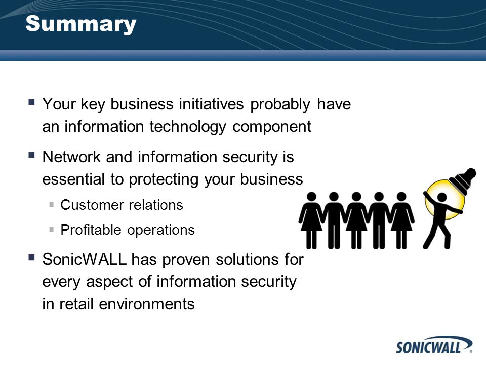 Summary  Your key business initiatives probably have an information technology component  Network and information security is essential to protecting your business  Customer relations  Profitable operations  SonicWALL has proven solutions for every aspect of information security in retail environments