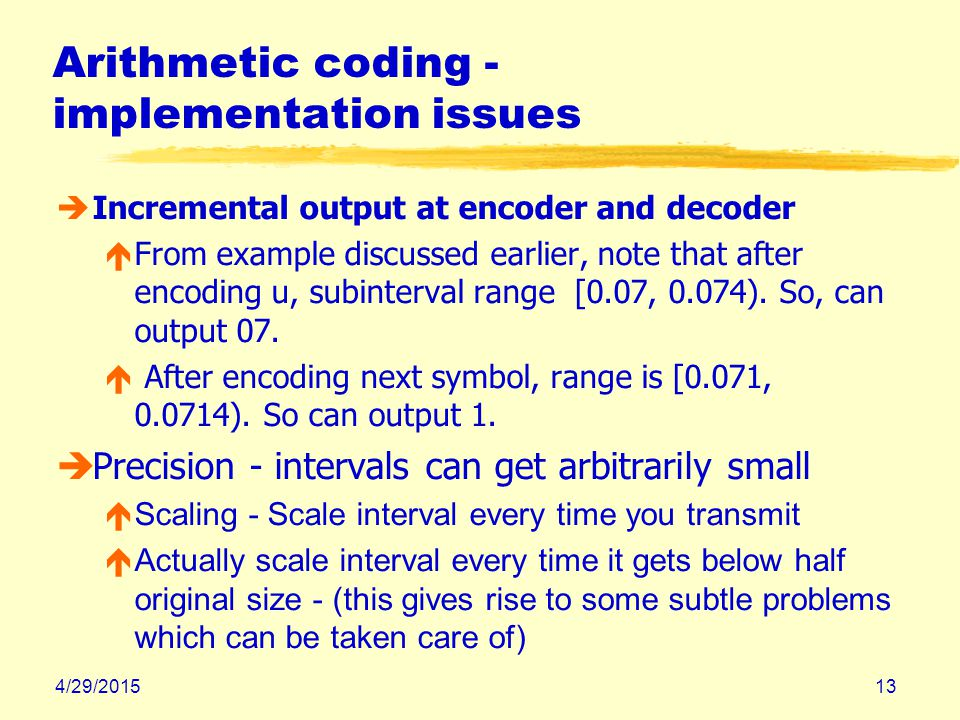 4/29/201513 Arithmetic coding - implementation issues èIncremental output at encoder and decoder éFrom example discussed earlier, note that after enco
